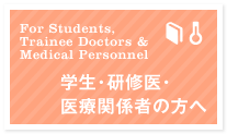 学生・研修医・医療関係者の方へ For Students,Trainee Doctors and Medical Personnel